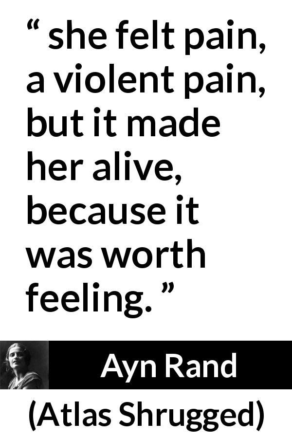 "Ayn Rand about feeling (""Atlas Shrugged"", 1957) - she felt pain, a violent pain, but it made her alive, because it was worth feeling."