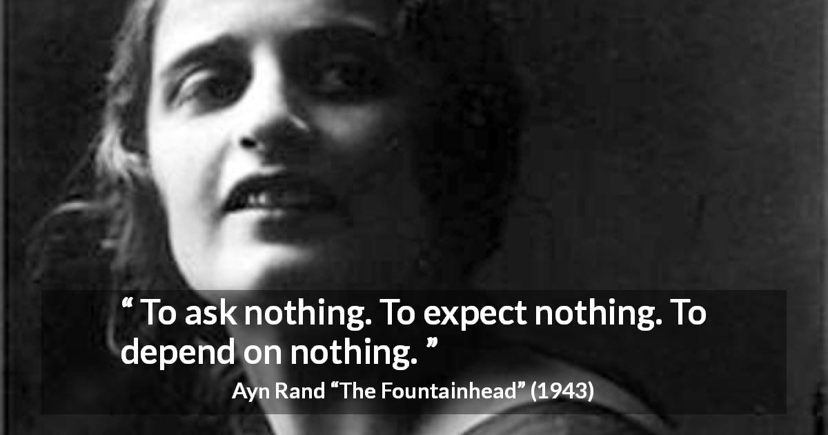 "Ayn Rand about freedom (""The Fountainhead"", 1943) - To ask nothing. To expect nothing. To depend on nothing."