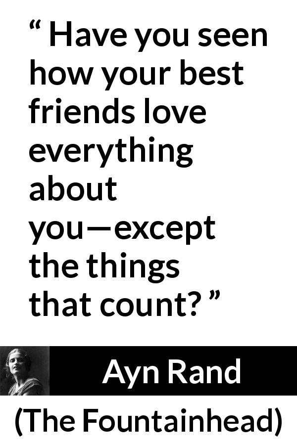 Ayn Rand quote about friendship from The Fountainhead (1943) - Have you seen how your best friends love everything about you—except the things that count?