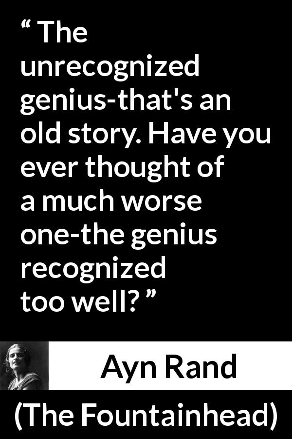 "Ayn Rand about genius (""The Fountainhead"", 1943) - The unrecognized genius-that's an old story. Have you ever thought of a much worse one-the genius recognized too well?"