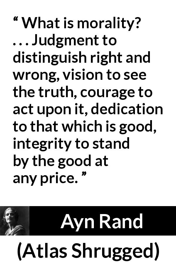 "Ayn Rand about good (""Atlas Shrugged"", 1957) - What is morality? . . . Judgment to distinguish right and wrong, vision to see the truth, courage to act upon it, dedication to that which is good, integrity to stand by the good at any price."