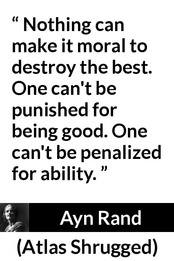 "Ayn Rand about goodness (""Atlas Shrugged"", 1957) - Nothing can make it moral to destroy the best. One can't be punished for being good. One can't be penalized for ability."