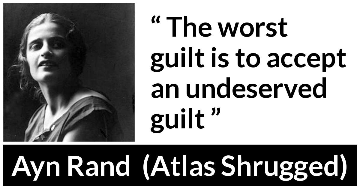"Ayn Rand about guilt (""Atlas Shrugged"", 1957) - The worst guilt is to accept an undeserved guilt"