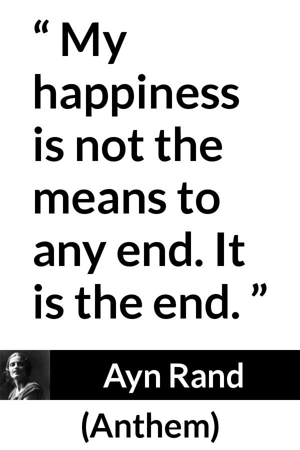 "Ayn Rand about happiness (""Anthem"", 1938) - My happiness is not the means to any end. It is the end."