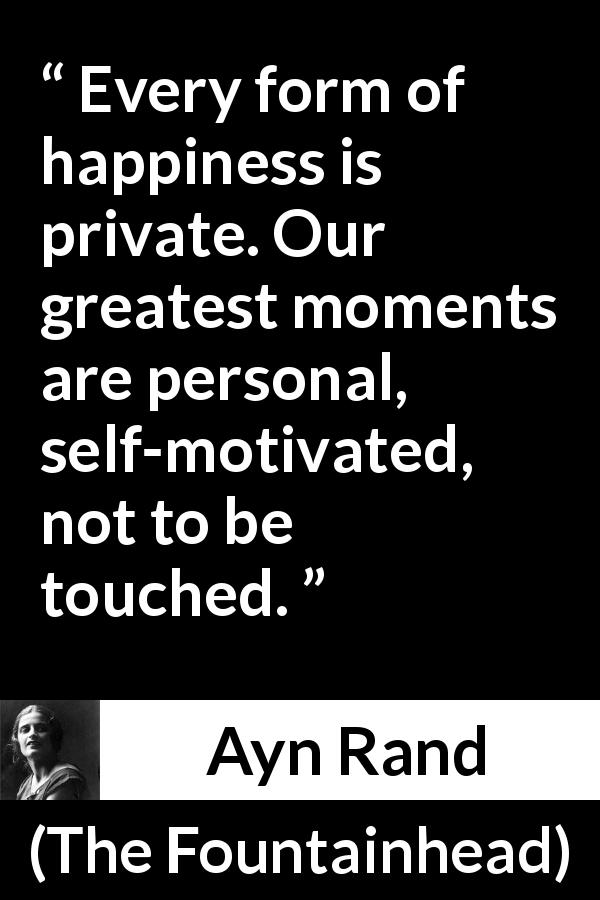 "Ayn Rand about happiness (""The Fountainhead"", 1943) - Every form of happiness is private. Our greatest moments are personal, self-motivated, not to be touched."
