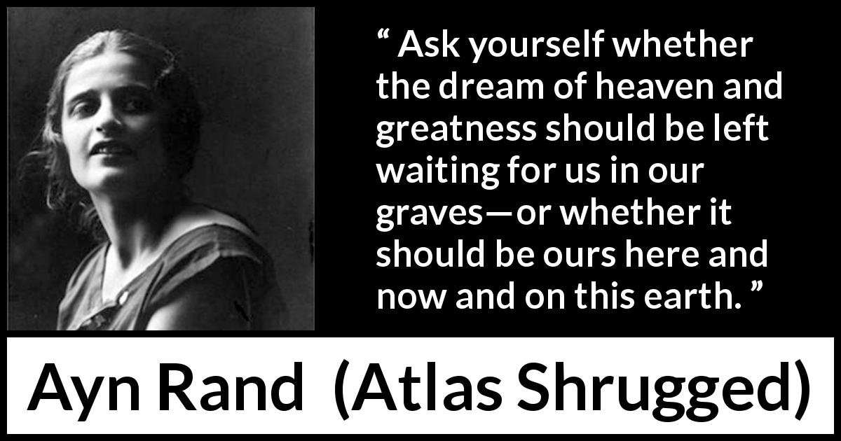 "Ayn Rand about heaven (""Atlas Shrugged"", 1957) - Ask yourself whether the dream of heaven and greatness should be left waiting for us in our graves—or whether it should be ours here and now and on this earth."