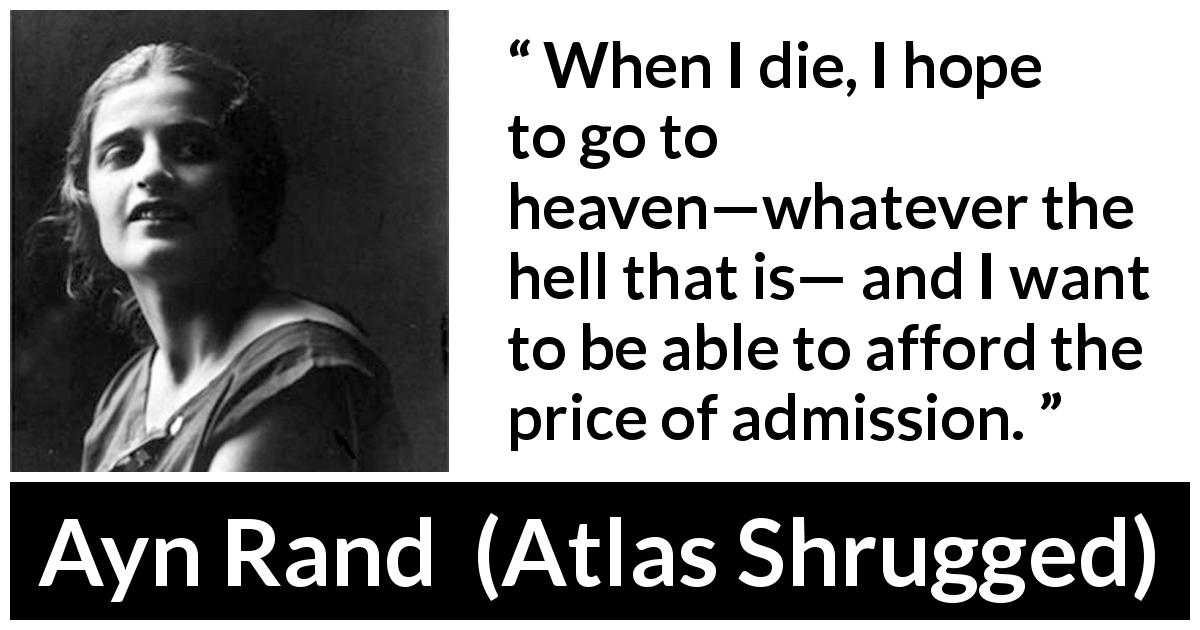 "Ayn Rand about hell (""Atlas Shrugged"", 1957) - When I die, I hope to go to heaven—whatever the hell that is— and I want to be able to afford the price of admission."