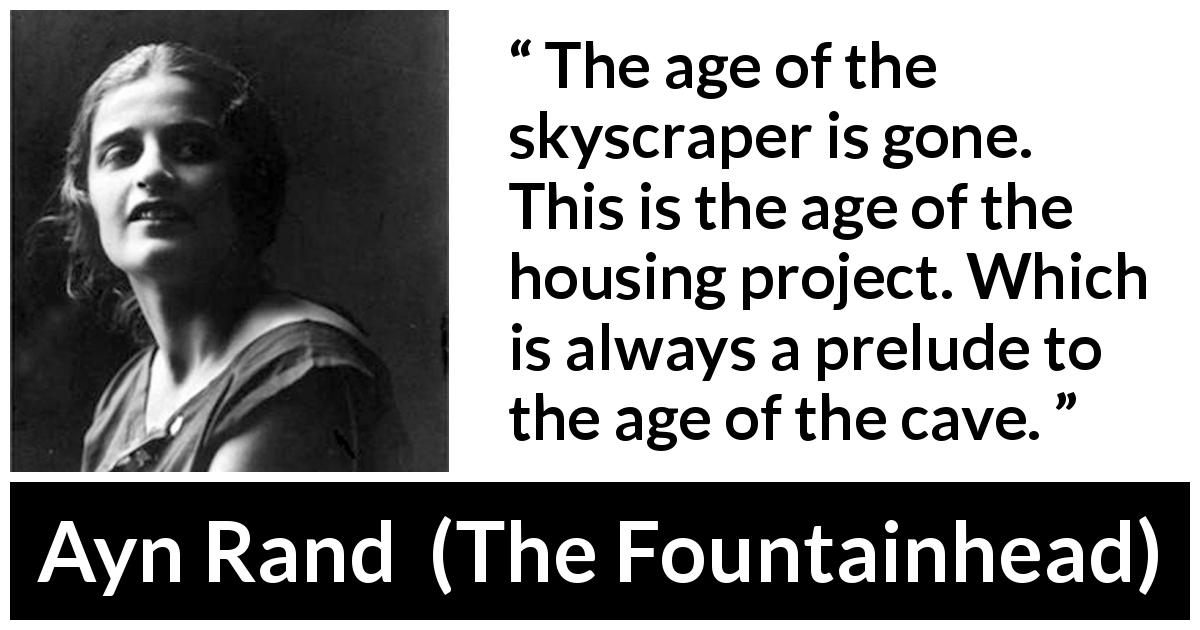 "Ayn Rand about house (""The Fountainhead"", 1943) - The age of the skyscraper is gone. This is the age of the housing project. Which is always a prelude to the age of the cave."