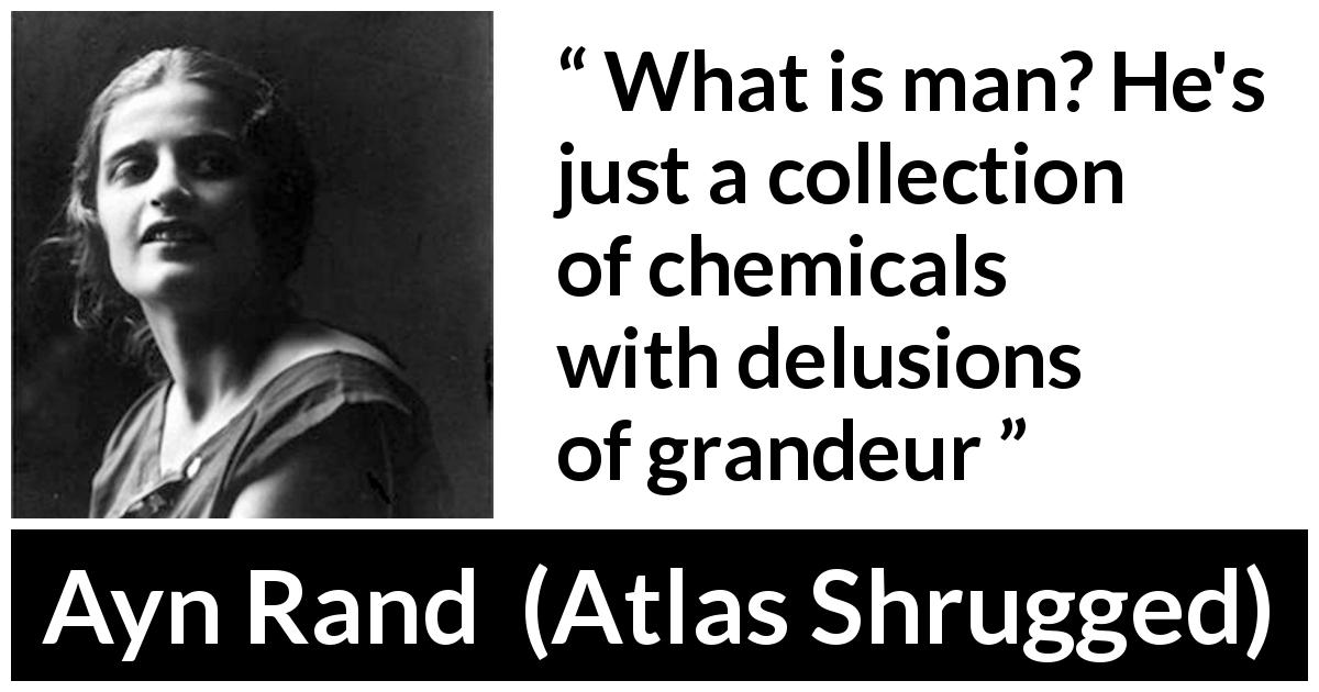 "Ayn Rand about humanity (""Atlas Shrugged"", 1957) - What is man? He's just a collection of chemicals with delusions of grandeur"
