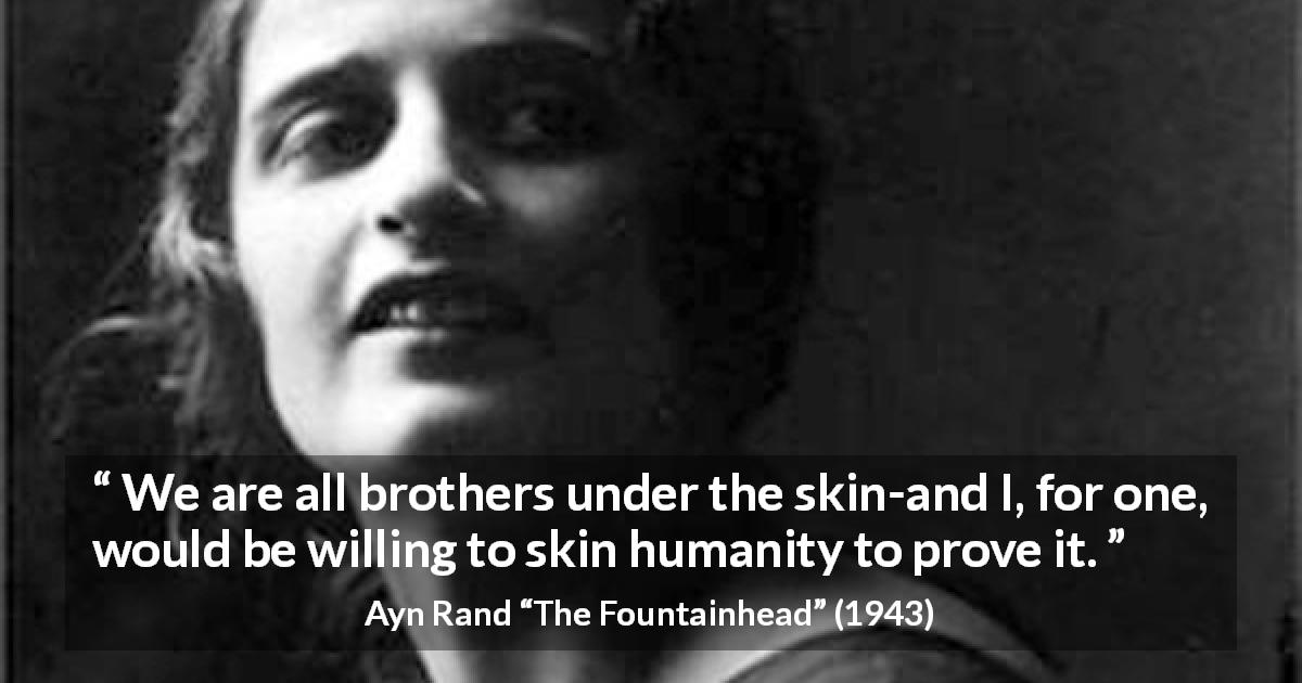 Ayn Rand quote about humanity from The Fountainhead - We are all brothers under the skin-and I, for one, would be willing to skin humanity to prove it.