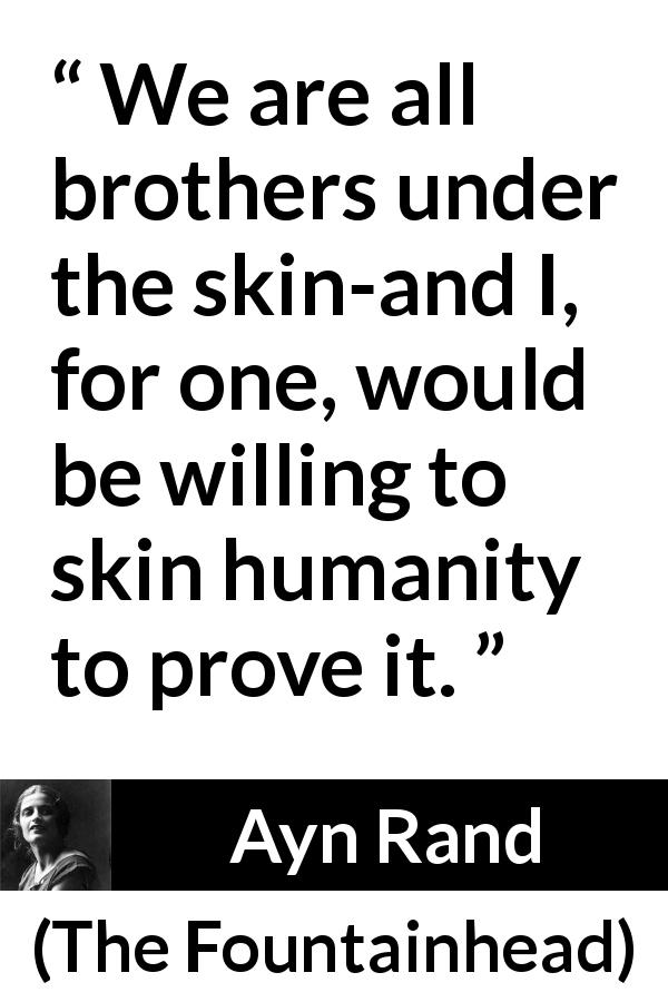 Ayn Rand quote about humanity from The Fountainhead (1943) - We are all brothers under the skin-and I, for one, would be willing to skin humanity to prove it.