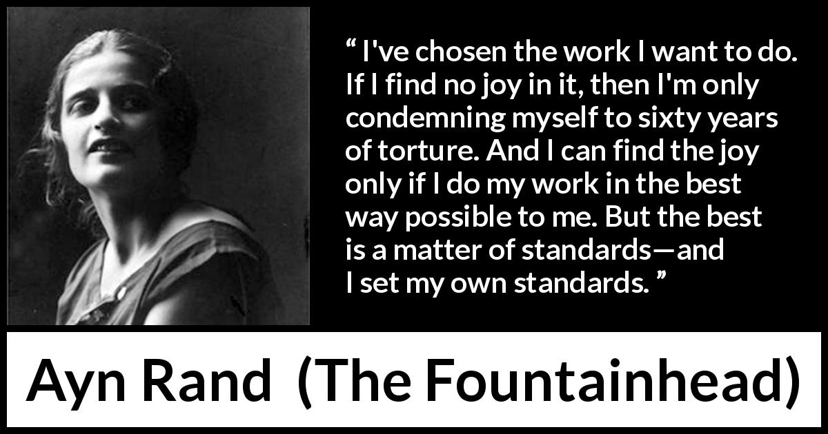 Ayn Rand quote about joy from The Fountainhead (1943) - I've chosen the work I want to do. If I find no joy in it, then I'm only condemning myself to sixty years of torture. And I can find the joy only if I do my work in the best way possible to me. But the best is a matter of standards—and I set my own standards.
