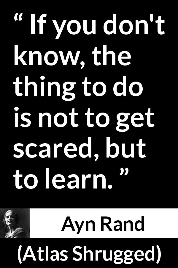 Ayn Rand quote about knowledge from Atlas Shrugged (1957) - If you don't know, the thing to do is not to get scared, but to learn.