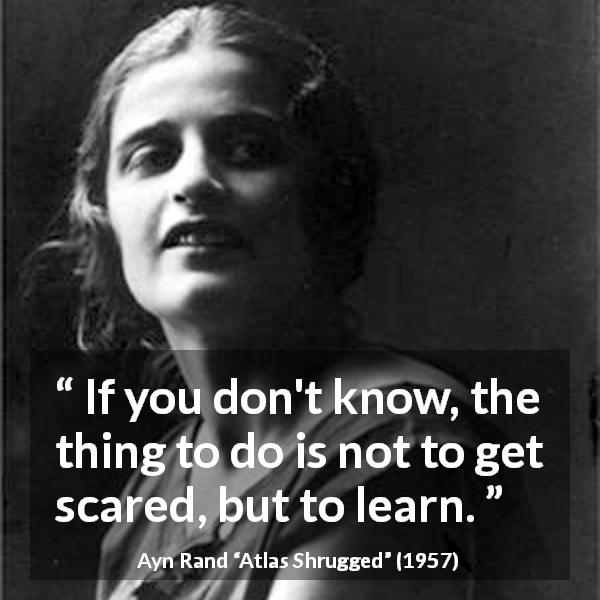 "Ayn Rand about knowledge (""Atlas Shrugged"", 1957) - If you don't know, the thing to do is not to get scared, but to learn."