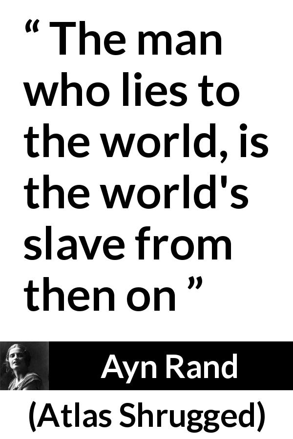 "Ayn Rand about lie (""Atlas Shrugged"", 1957) - The man who lies to the world, is the world's slave from then on"