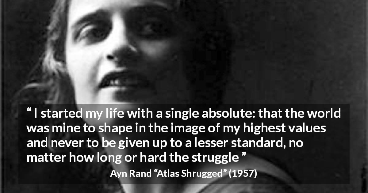 "Ayn Rand about life (""Atlas Shrugged"", 1957) - I started my life with a single absolute: that the world was mine to shape in the image of my highest values and never to be given up to a lesser standard, no matter how long or hard the struggle"