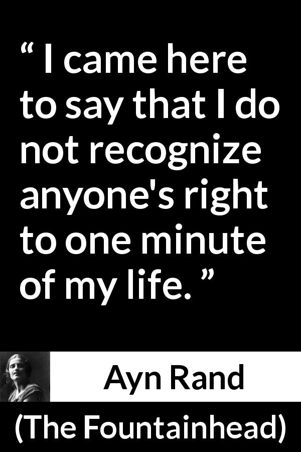"Ayn Rand about life (""The Fountainhead"", 1943) - I came here to say that I do not recognize anyone's right to one minute of my life."