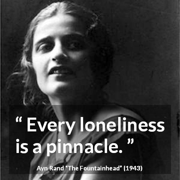 "Ayn Rand about loneliness (""The Fountainhead"", 1943) - Every loneliness is a pinnacle."