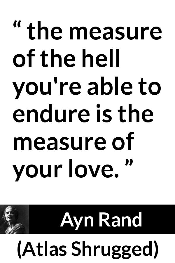 "Ayn Rand about love (""Atlas Shrugged"", 1957) - the measure of the hell you're able to endure is the measure of your love."