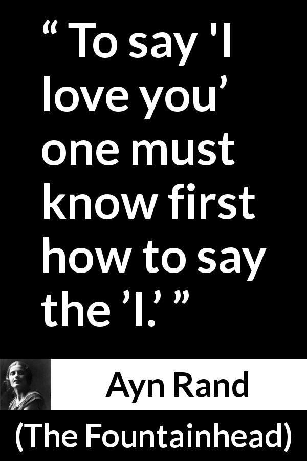 "Ayn Rand about love (""The Fountainhead"", 1943) - To say 'I love you' one must know first how to say the 'I.'"