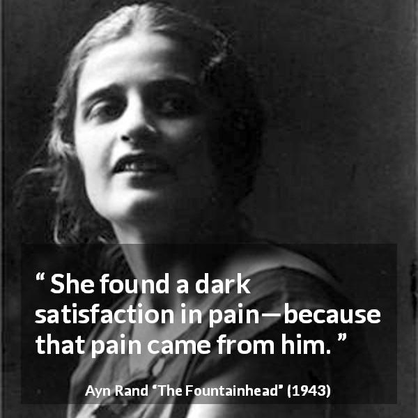 Ayn Rand quote about love from The Fountainhead (1943) - She found a dark satisfaction in pain—because that pain came from him.
