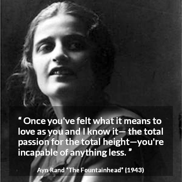 Ayn Rand quote about love from The Fountainhead - Once you've felt what it means to love as you and I know it— the total passion for the total height—you're incapable of anything less.