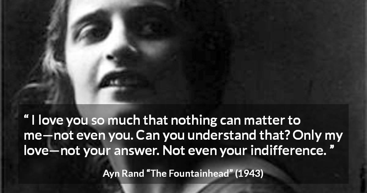 "Ayn Rand about love (""The Fountainhead"", 1943) - I love you so much that nothing can matter to me—not even you. Can you understand that? Only my love—not your answer. Not even your indifference."