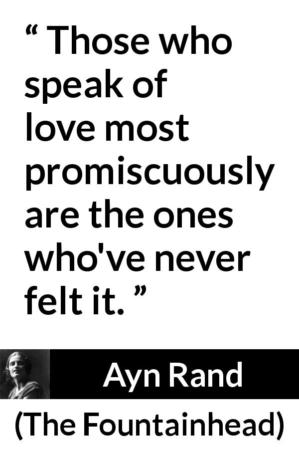 "Ayn Rand about love (""The Fountainhead"", 1943) - Those who speak of love most promiscuously are the ones who've never felt it."