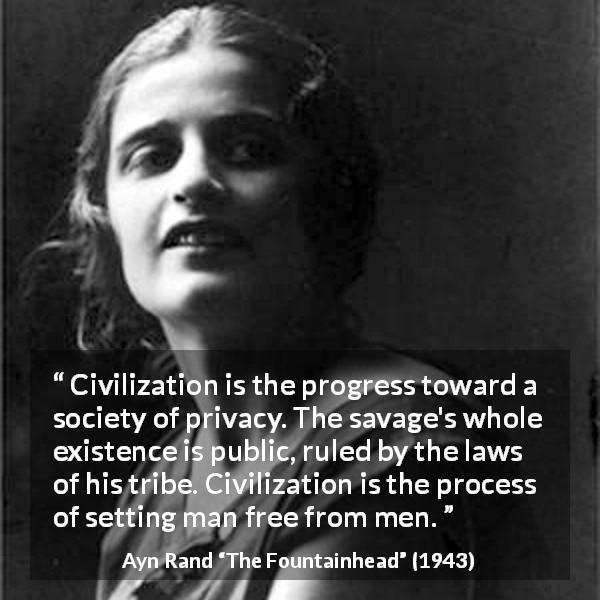"Ayn Rand about men (""The Fountainhead"", 1943) - Civilization is the progress toward a society of privacy. The savage's whole existence is public, ruled by the laws of his tribe. Civilization is the process of setting man free from men."
