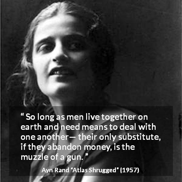 "Ayn Rand about money (""Atlas Shrugged"", 1957) - So long as men live together on earth and need means to deal with one another— their only substitute, if they abandon money, is the muzzle of a gun."
