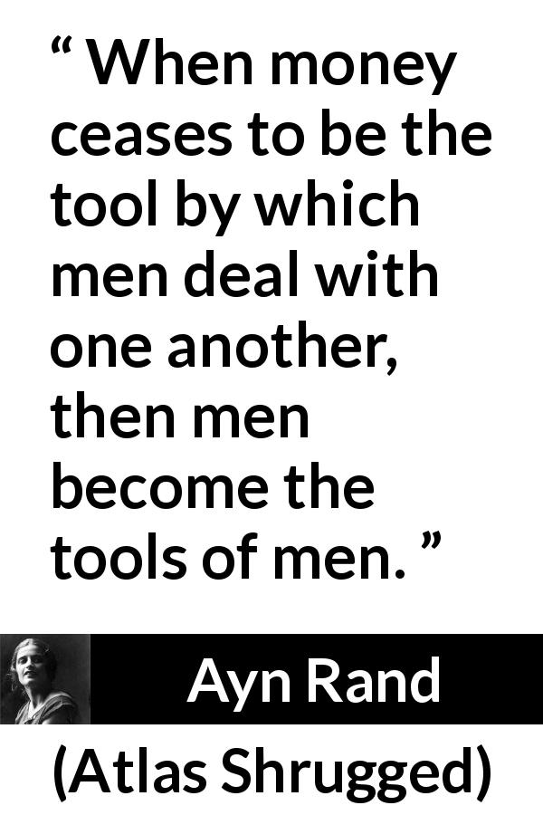 "Ayn Rand about money (""Atlas Shrugged"", 1957) - When money ceases to be the tool by which men deal with one another, then men become the tools of men."