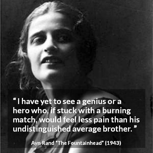 "Ayn Rand about pain (""The Fountainhead"", 1943) - I have yet to see a genius or a hero who, if stuck with a burning match, would feel less pain than his undistinguished average brother."