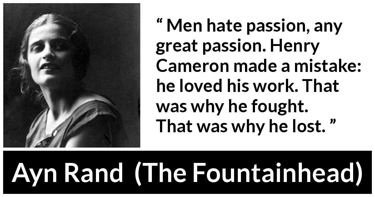 Ayn Rand quote about passion from The Fountainhead (1943) - Men hate passion, any great passion. Henry Cameron made a mistake: he loved his work. That was why he fought. That was why he lost.