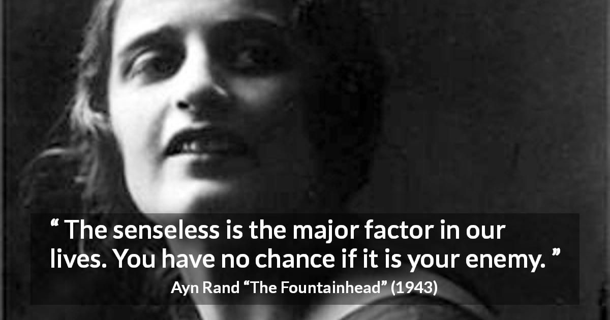 "Ayn Rand about reason (""The Fountainhead"", 1943) - The senseless is the major factor in our lives. You have no chance if it is your enemy."