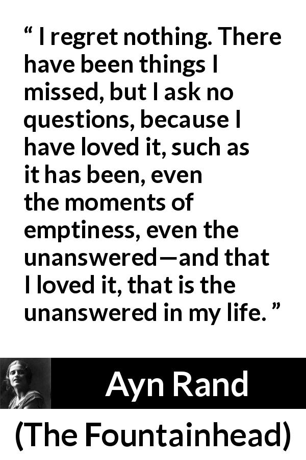"Ayn Rand about regret (""The Fountainhead"", 1943) - I regret nothing. There have been things I missed, but I ask no questions, because I have loved it, such as it has been, even the moments of emptiness, even the unanswered—and that I loved it, that is the unanswered in my life."
