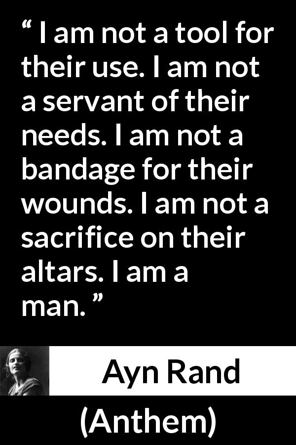"Ayn Rand about sacrifice (""Anthem"", 1938) - I am not a tool for their use. I am not a servant of their needs. I am not a bandage for their wounds. I am not a sacrifice on their altars. I am a man."