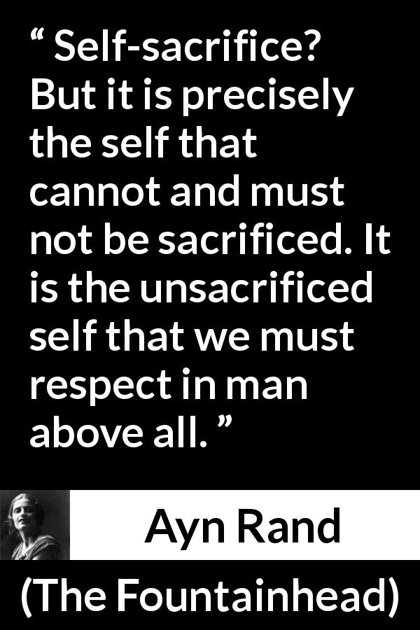 Ayn Rand quote about sacrifice from The Fountainhead (1943) - Self-sacrifice? But it is precisely the self that cannot and must not be sacrificed. It is the unsacrificed self that we must respect in man above all.