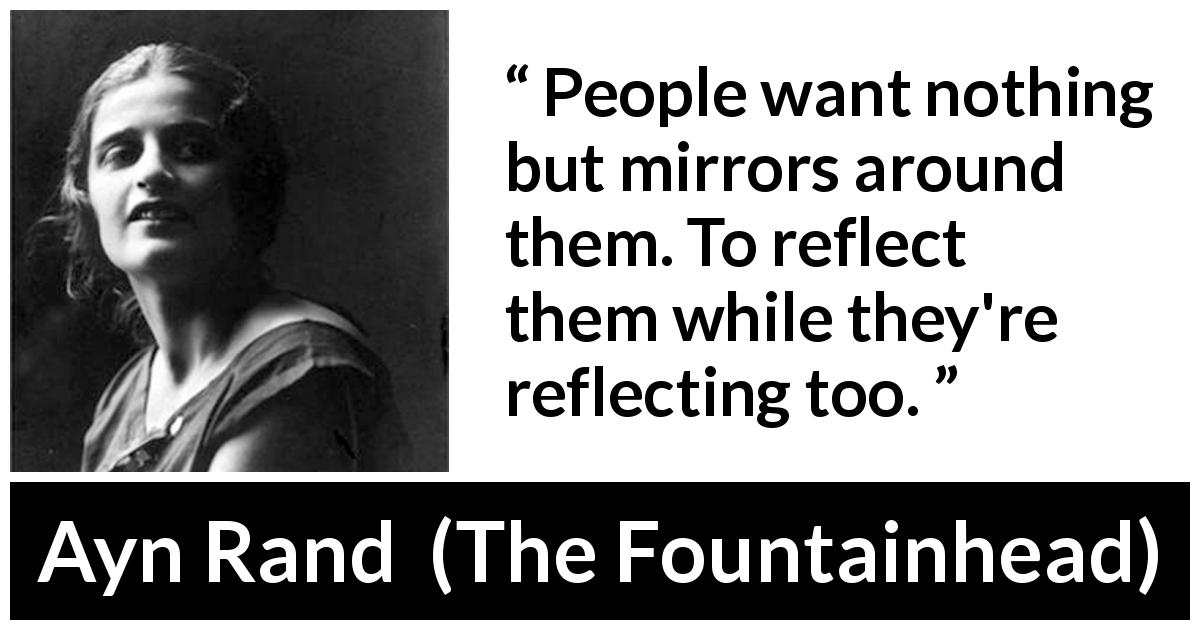 "Ayn Rand about society (""The Fountainhead"", 1943) - People want nothing but mirrors around them. To reflect them while they're reflecting too."