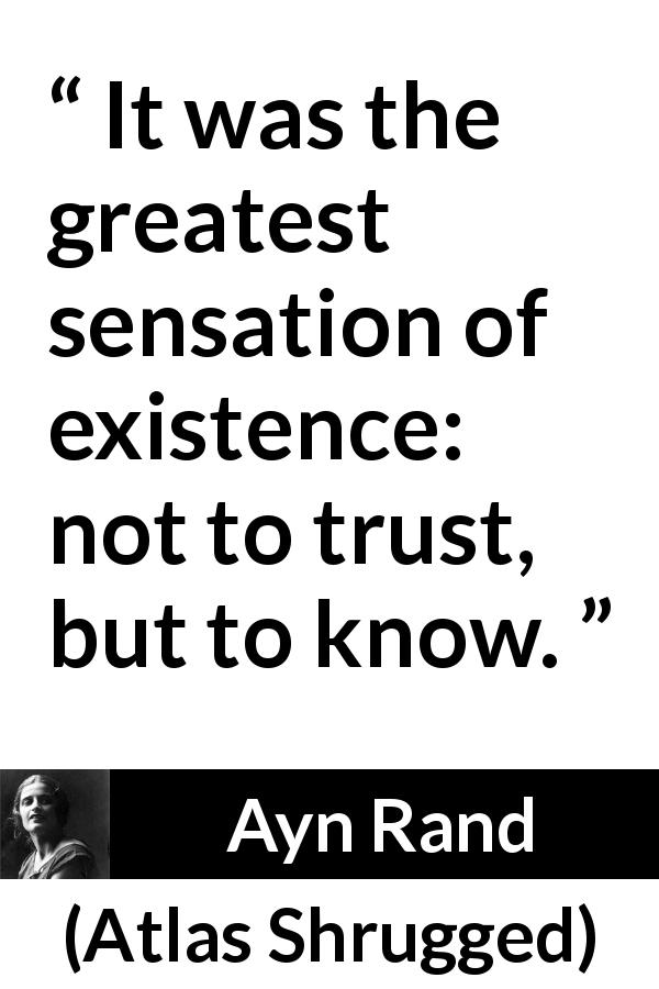 "Ayn Rand about trust (""Atlas Shrugged"", 1957) - It was the greatest sensation of existence: not to trust, but to know."