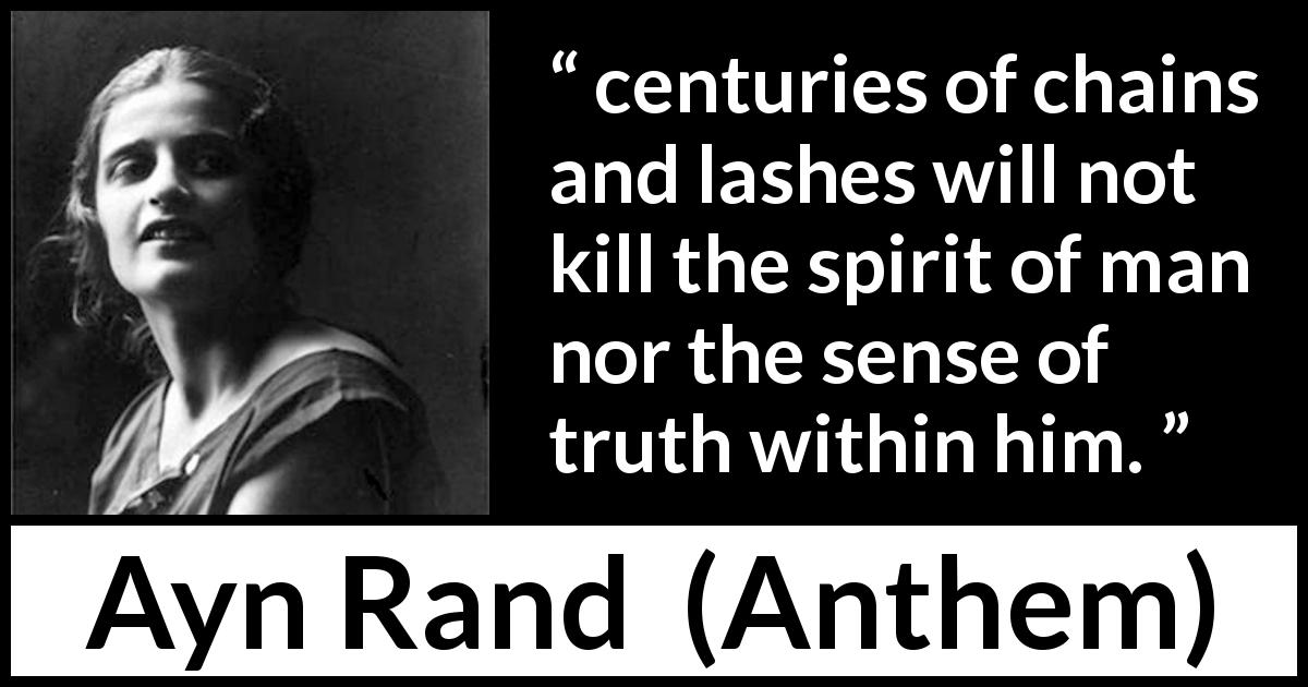 "Ayn Rand about truth (""Anthem"", 1938) - centuries of chains and lashes will not kill the spirit of man nor the sense of truth within him."
