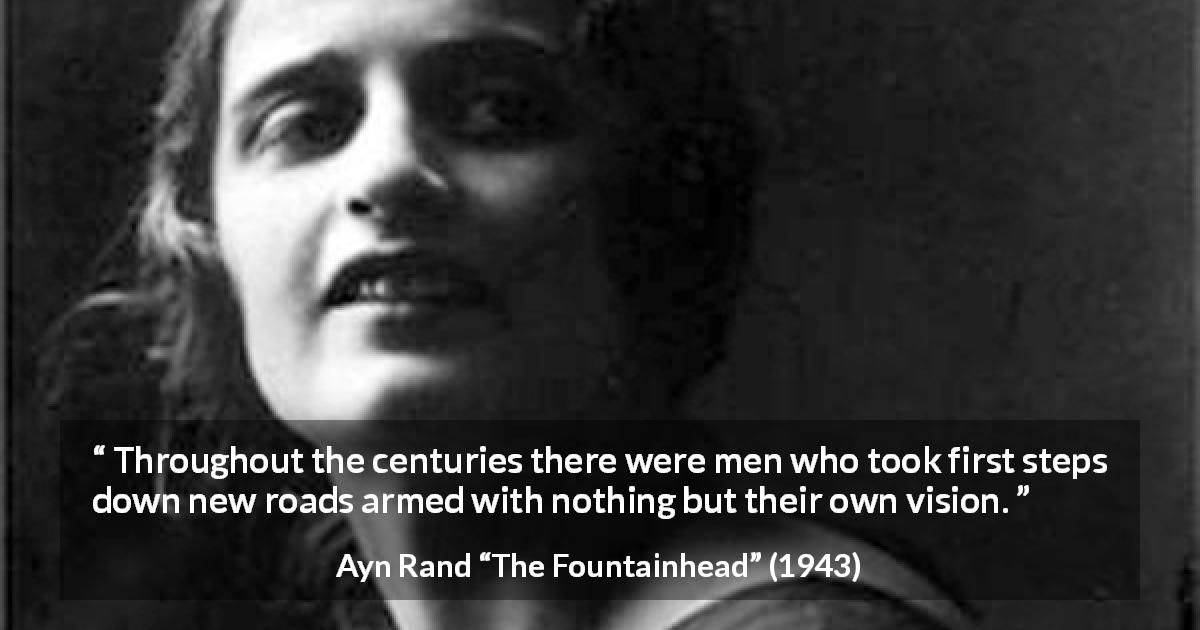 "Ayn Rand about vision (""The Fountainhead"", 1943) - Throughout the centuries there were men who took first steps down new roads armed with nothing but their own vision."
