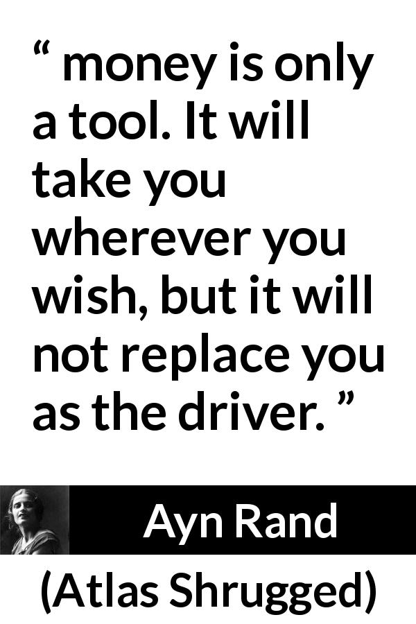 "Ayn Rand about will (""Atlas Shrugged"", 1957) - money is only a tool. It will take you wherever you wish, but it will not replace you as the driver."