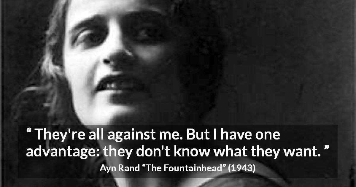 "Ayn Rand about will (""The Fountainhead"", 1943) - They're all against me. But I have one advantage: they don't know what they want."