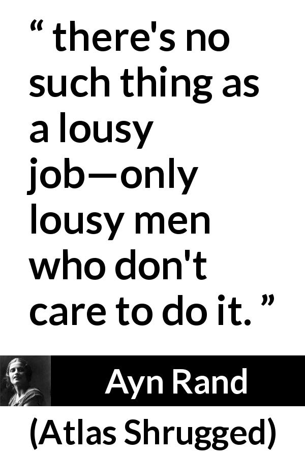 "Ayn Rand about work (""Atlas Shrugged"", 1957) - there's no such thing as a lousy job—only lousy men who don't care to do it."
