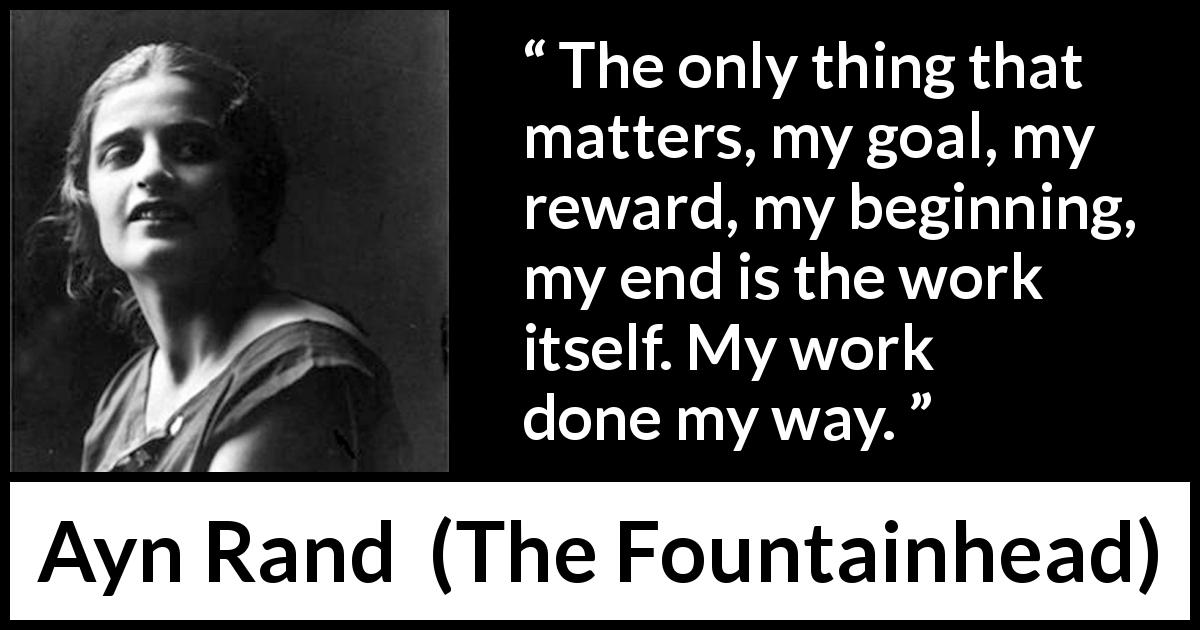 Ayn Rand quote about work from The Fountainhead (1943) - The only thing that matters, my goal, my reward, my beginning, my end is the work itself. My work done my way.