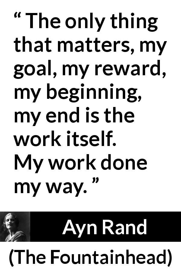 Ayn Rand - The Fountainhead - The only thing that matters, my goal, my reward, my beginning, my end is the work itself. My work done my way.