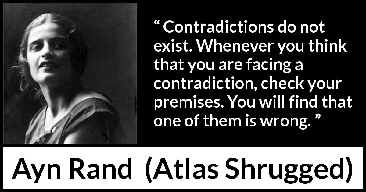 "Ayn Rand about wrong (""Atlas Shrugged"", 1957) - Contradictions do not exist. Whenever you think that you are facing a contradiction, check your premises. You will find that one of them is wrong."