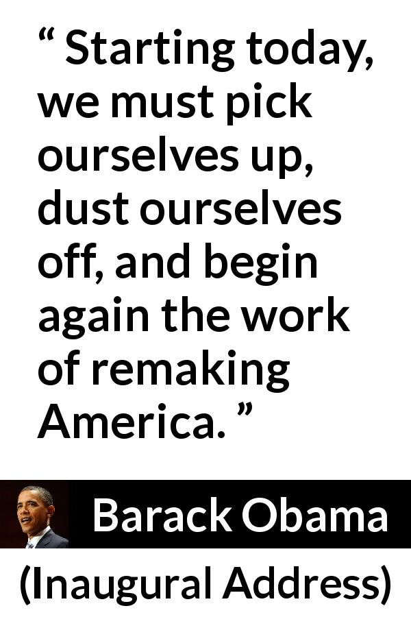 Barack Obama quote about dust from Inaugural Address (20 January 2009) - Starting today, we must pick ourselves up, dust ourselves off, and begin again the work of remaking America.