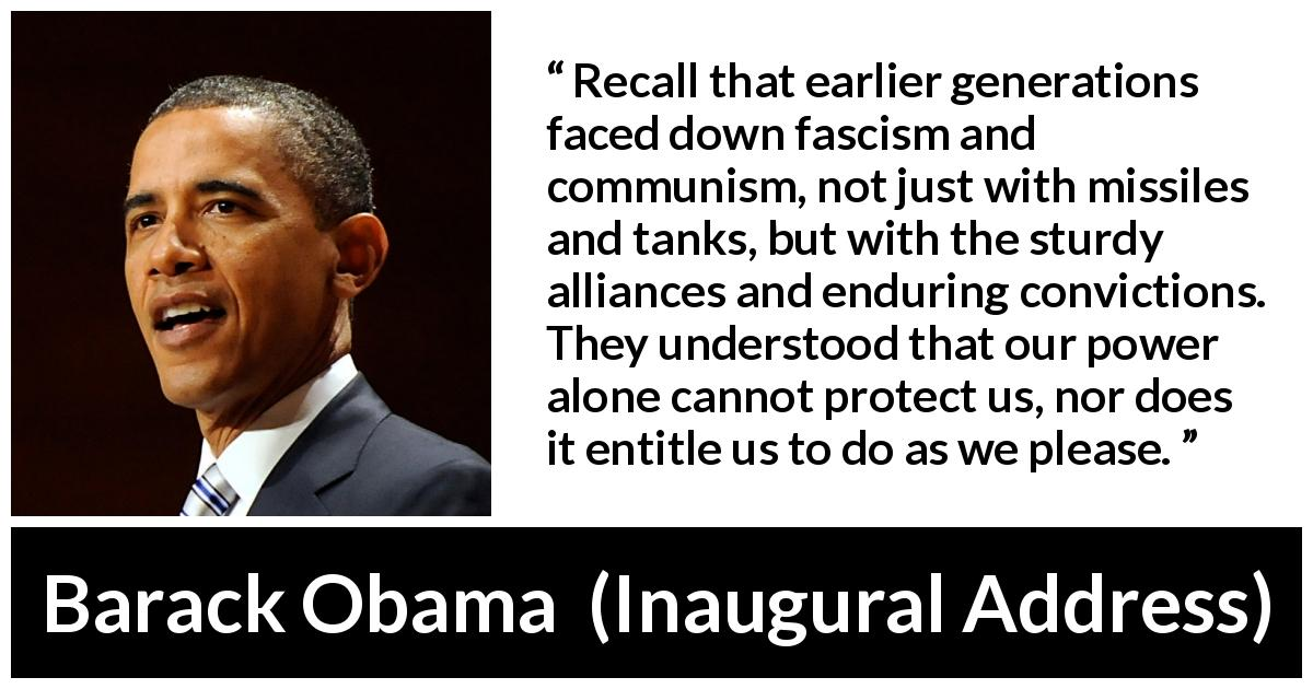 "Barack Obama about facism (""Inaugural Address"", 20 January 2009) - Recall that earlier generations faced down fascism and communism, not just with missiles and tanks, but with the sturdy alliances and enduring convictions. They understood that our power alone cannot protect us, nor does it entitle us to do as we please."