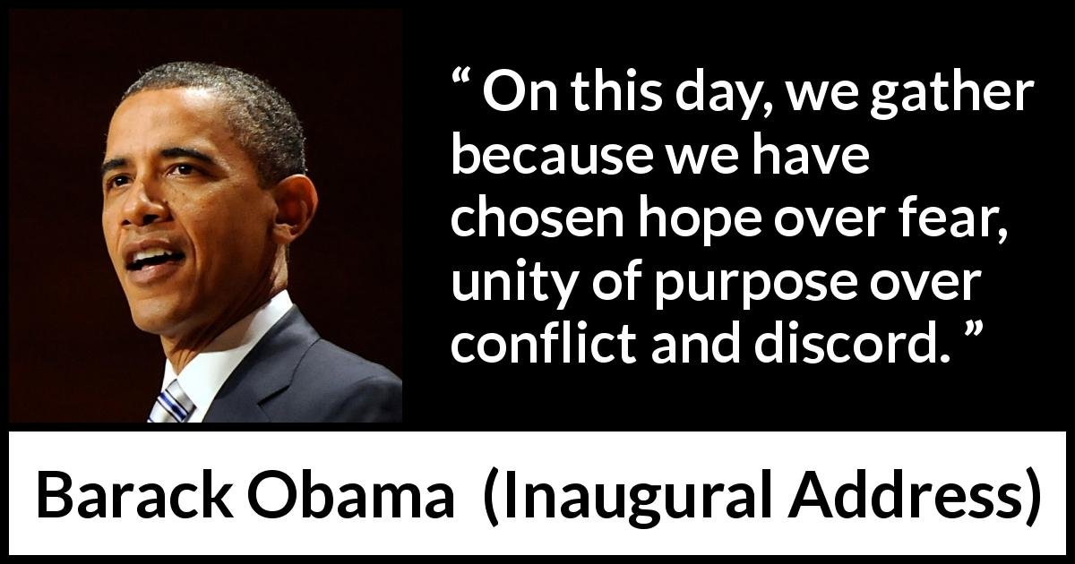 Barack Obama quote about fear from Inaugural Address (20 January 2009) - On this day, we gather because we have chosen hope over fear, unity of purpose over conflict and discord.